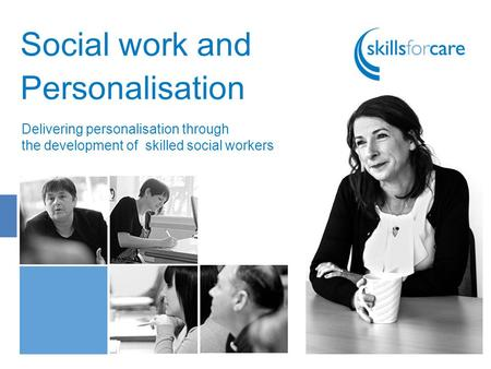 Social work and Personalisation Delivering personalisation through the development of skilled social workers.