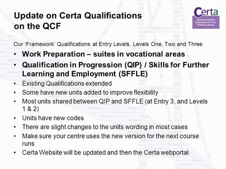 Update on Certa Qualifications on the QCF Our 'Framework' Qualifications at Entry Levels, Levels One, Two and Three Work Preparation – suites in vocational.