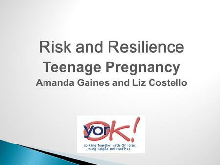 Risk and Resilience Teenage Pregnancy Amanda Gaines and Liz Costello.