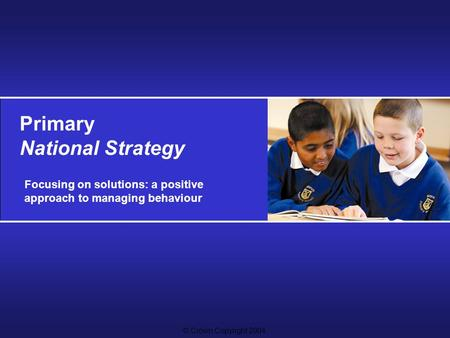 © Crown Copyright 2004 Primary National Strategy Focusing on solutions: a positive approach to managing behaviour.