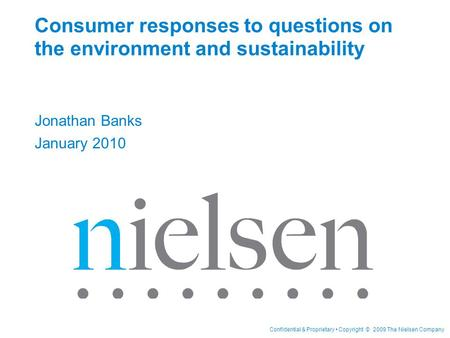 Confidential & Proprietary Copyright © 2009 The Nielsen Company Consumer responses to questions on the environment and sustainability Jonathan Banks January.
