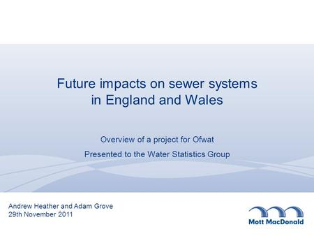 Future impacts on sewer systems in England and Wales Overview of a project for Ofwat Presented to the Water Statistics Group Andrew Heather and Adam Grove.