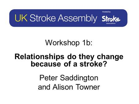 Workshop 1b: Relationships do they change because of a stroke? Peter Saddington and Alison Towner.