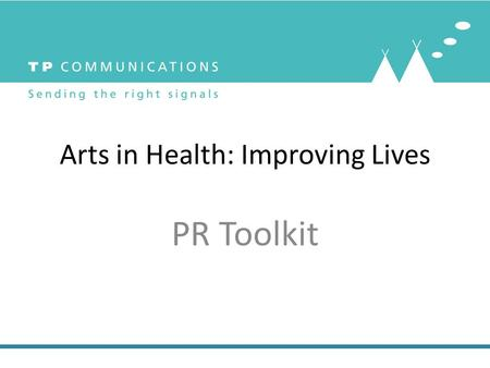 Arts in Health: Improving Lives PR Toolkit. Who we are: Pauline Malins, MCIPR, Director TP Communications and Trustee of AHSW Theresa Newton, Director.