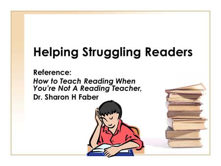 Helping Struggling Readers Reference: How to Teach Reading When You're Not A Reading Teacher, Dr. Sharon H Faber.