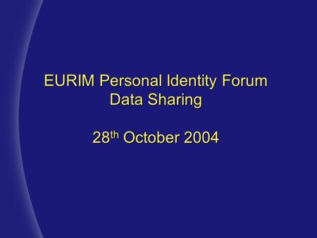 EURIM Personal Identity Forum Data Sharing 28 th October 2004.