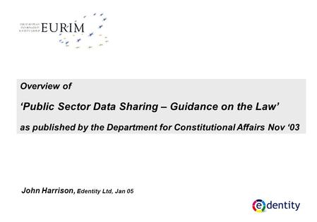 Overview of 'Public Sector Data Sharing – Guidance on the Law' as published by the Department for Constitutional Affairs Nov '03 John Harrison, Edentity.