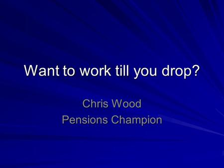 Want to work till you drop? Chris Wood Pensions Champion.