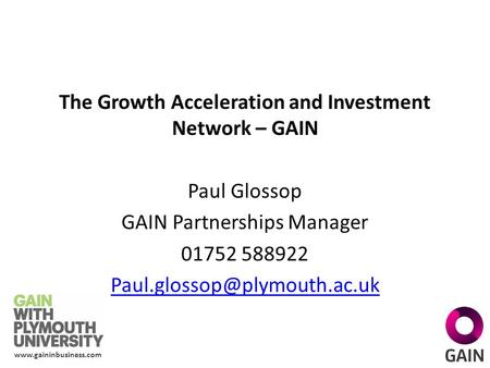 The Growth Acceleration and Investment Network – GAIN Paul Glossop GAIN Partnerships Manager 01752 588922
