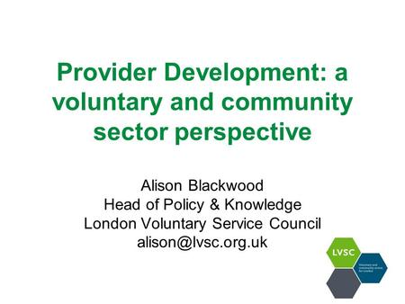 Provider Development: a voluntary and community sector perspective Alison Blackwood Head of Policy & Knowledge London Voluntary Service Council