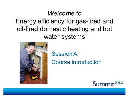 Welcome to Energy efficiency for gas-fired and oil-fired domestic heating and hot water systems Session A: Course introduction.