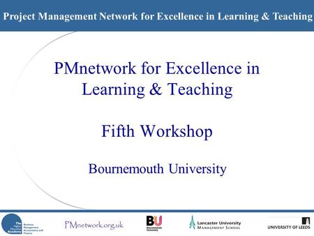 Project Management Network for Excellence in Learning & Teaching PMnetwork for Excellence in Learning & Teaching Fifth Workshop Bournemouth University.
