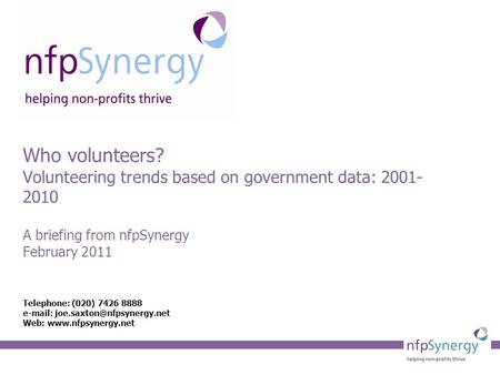 Who volunteers? Volunteering trends based on government data: 2001- 2010 A briefing from nfpSynergy February 2011 Telephone: (020) 7426 8888
