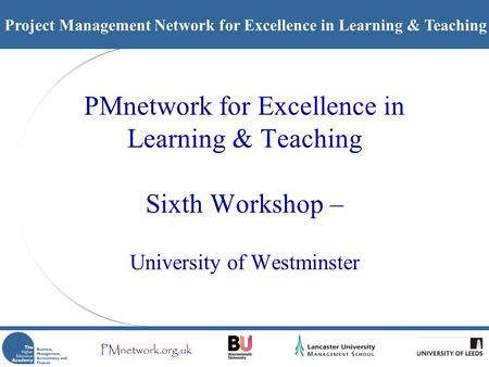 Project Management Network for Excellence in Learning & Teaching PMnetwork for Excellence in Learning & Teaching Sixth Workshop – University of Westminster.