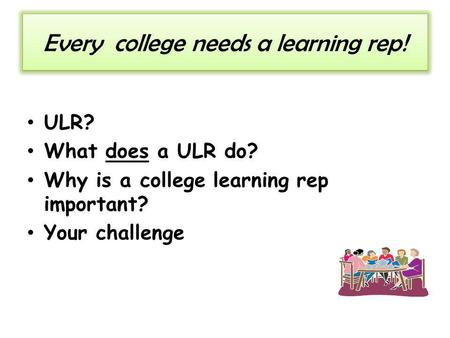 Every college needs a learning rep! ULR? What does a ULR do? Why is a college learning rep important? Your challenge.