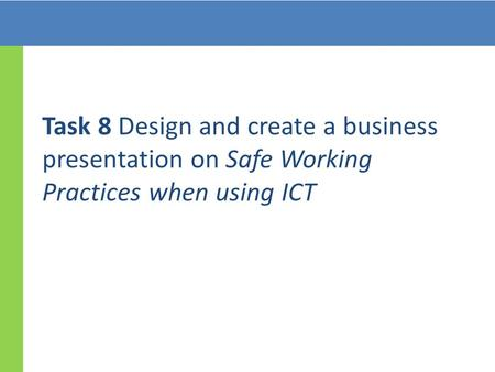 Task 8 Design and create a business presentation on Safe Working Practices when using ICT.