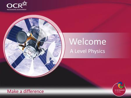 Make a difference Welcome A Level Physics. Contents Introduction to OCR Introduction to Physics Why change to our specification? Support and training.
