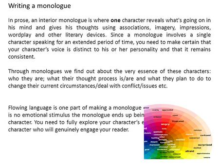 Writing a monologue In prose, an interior monologue is where one character reveals what's going on in his mind and gives his thoughts using associations,