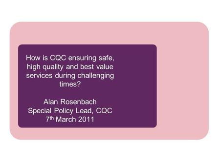 How is CQC ensuring safe, high quality and best value services during challenging times? Alan Rosenbach Special Policy Lead, CQC 7 th March 2011.