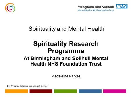 Spirituality and Mental Health Spirituality Research Programme At Birmingham and Solihull Mental Health NHS Foundation Trust Madeleine Parkes.