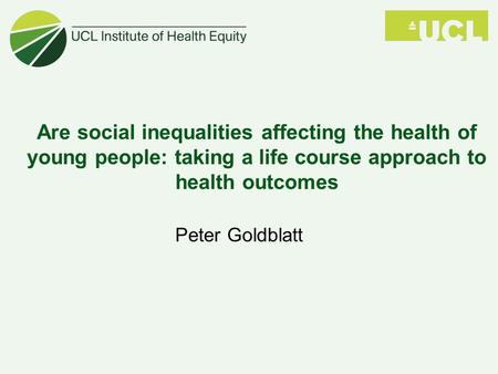 Are social inequalities affecting the health of young people: taking a life course approach to health outcomes Peter Goldblatt.