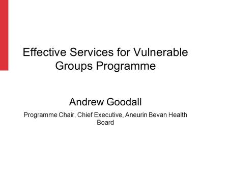 Effective Services for Vulnerable Groups Programme Andrew Goodall Programme Chair, Chief Executive, Aneurin Bevan Health Board.