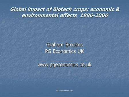 Global impact of Biotech crops: economic & environmental effects 1996-2006 Graham Brookes PG Economics UK www.pgeconomics.co.uk ©PG Economics Ltd 2008.