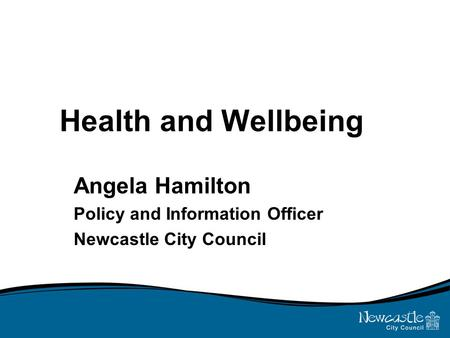 Health and Wellbeing Angela Hamilton Policy and Information Officer Newcastle City Council.