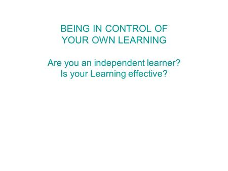 BEING IN CONTROL OF YOUR OWN LEARNING Are you an independent learner? Is your Learning effective?