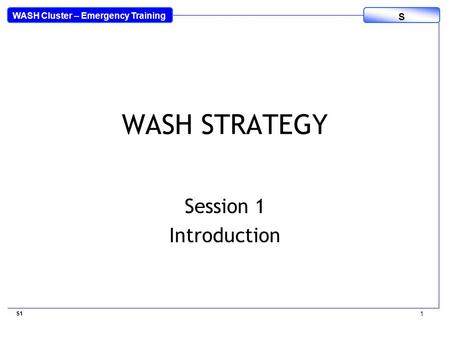 WASH Cluster – Emergency Training S WASH STRATEGY Session 1 Introduction S1 1.