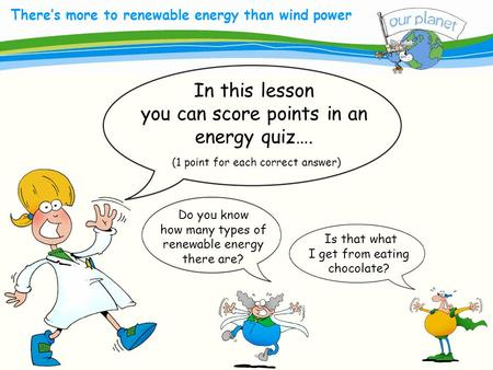 What size is your carbon footprint? There's more to renewable energy than wind power In this lesson you can score points in an energy quiz…. (1 point for.
