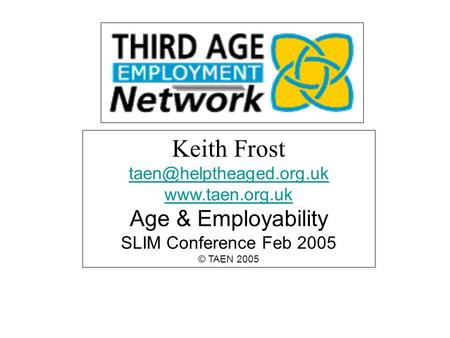 Keith Frost  Age & Employability SLIM Conference Feb 2005 © TAEN 2005.