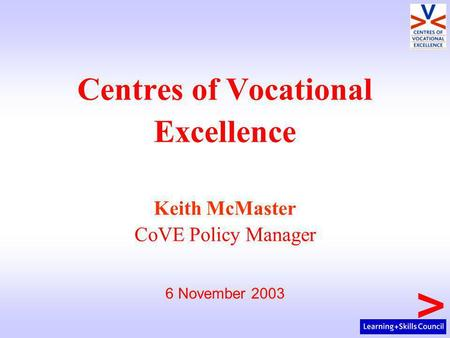 Centres of Vocational Excellence Keith McMaster CoVE Policy Manager 6 November 2003.