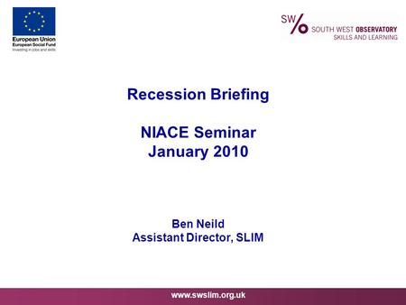 Www.swslim.org.uk Recession Briefing NIACE Seminar January 2010 Ben Neild Assistant Director, SLIM.
