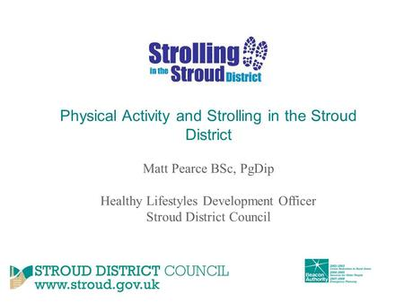 Physical Activity and Strolling in the Stroud District Matt Pearce BSc, PgDip Healthy Lifestyles Development Officer Stroud District Council.