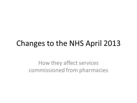 Changes to the NHS April 2013 How they affect services commissioned from pharmacies.