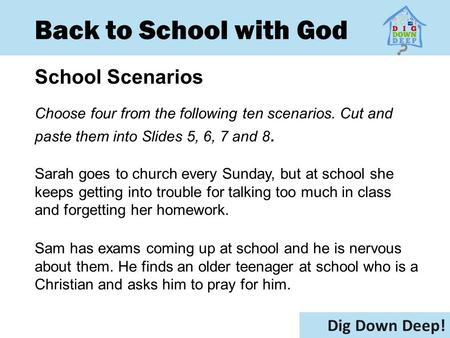 Back to School with God School Scenarios Dig Down Deep! Choose four from the following ten scenarios. Cut and paste them into Slides 5, 6, 7 and 8. Sarah.
