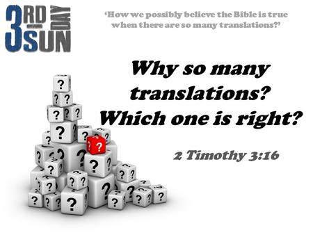 'How we possibly believe the Bible is true when there are so many translations?' 2 Timothy 3:16 Why so many translations? Which one is right?