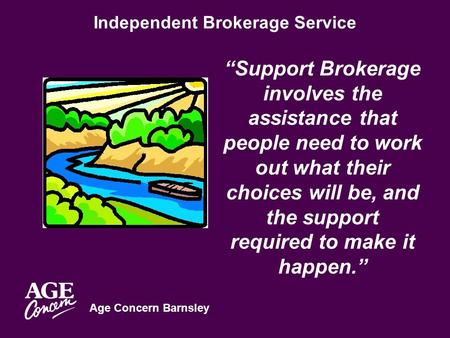 "Age Concern Barnsley Independent Brokerage Service ""Support Brokerage involves the assistance that people need to work out what their choices will be,"