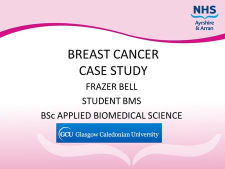 BREAST CANCER CASE STUDY FRAZER BELL STUDENT BMS BSc APPLIED BIOMEDICAL SCIENCE.
