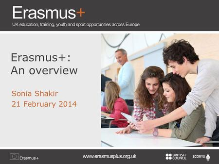 Erasmus+: An overview Sonia Shakir 21 February 2014.