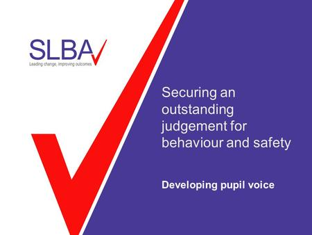 Securing an outstanding judgement for behaviour and safety Developing pupil voice.