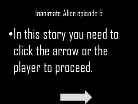Inanimate Alice episode 5 In this story you need to click the arrow or the player to proceed.