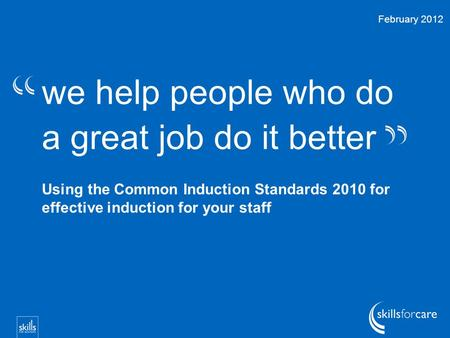 We help people who do a great job do it better Using the Common Induction Standards 2010 for effective induction for your staff February 2012.