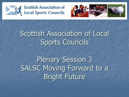 Scottish Association of Local Sports Councils Plenary Session 3 SALSC Moving Forward to a Bright Future.