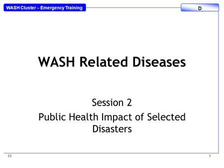 WASH Cluster – Emergency Training D D2 1 WASH Related Diseases Session 2 Public Health Impact of Selected Disasters.