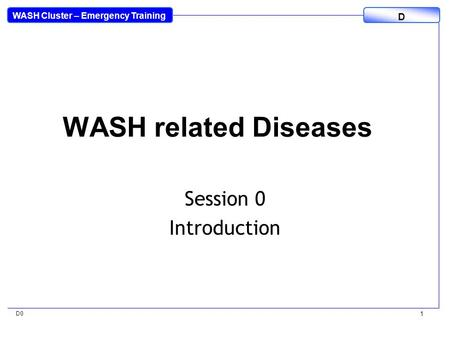 WASH Cluster – Emergency Training D D0 1 WASH related Diseases Session 0 Introduction.