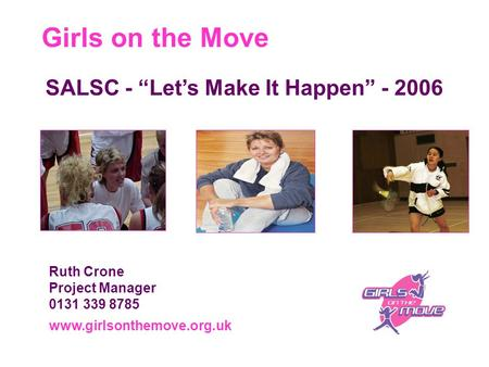 "Girls on the Move www.girlsonthemove.org.uk Ruth Crone Project Manager 0131 339 8785 SALSC - ""Let's Make It Happen"" - 2006."