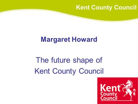 Margaret Howard The future shape of Kent County Council.