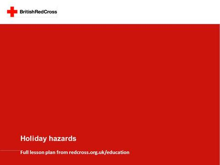 Holiday hazards Full lesson plan from redcross.org.uk/education.